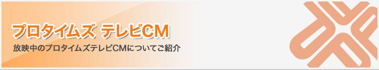 プロタイムズテレビCM|放映中のプロタイムズテレビCMについてご紹介